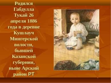 Родился Габдулла Тукай 26 апреля 1886 года в деревне Кушлауч Мингерской волос...