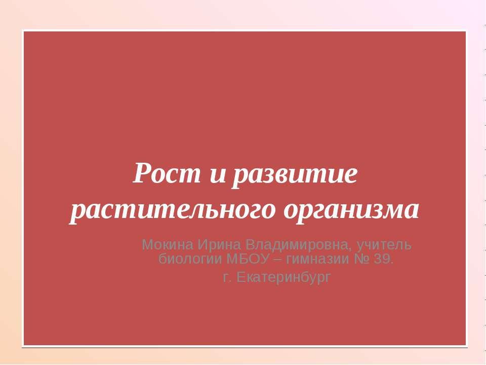 Рост и развитие растительного организма Мокина Ирина Владимировна, учитель би...