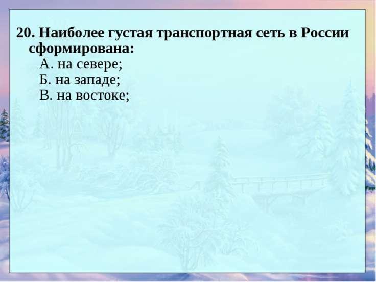 20. Наиболее густая транспортная сеть в России сформирована: А. на севере; Б....