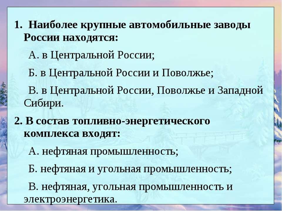 1. Наиболее крупные автомобильные заводы России находятся: А. в Центральной Р...