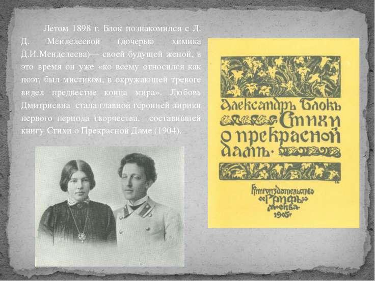Летом 1898 г. Блок познакомился с Л. Д. Менделеевой (дочерью химика Д.И.Менде...