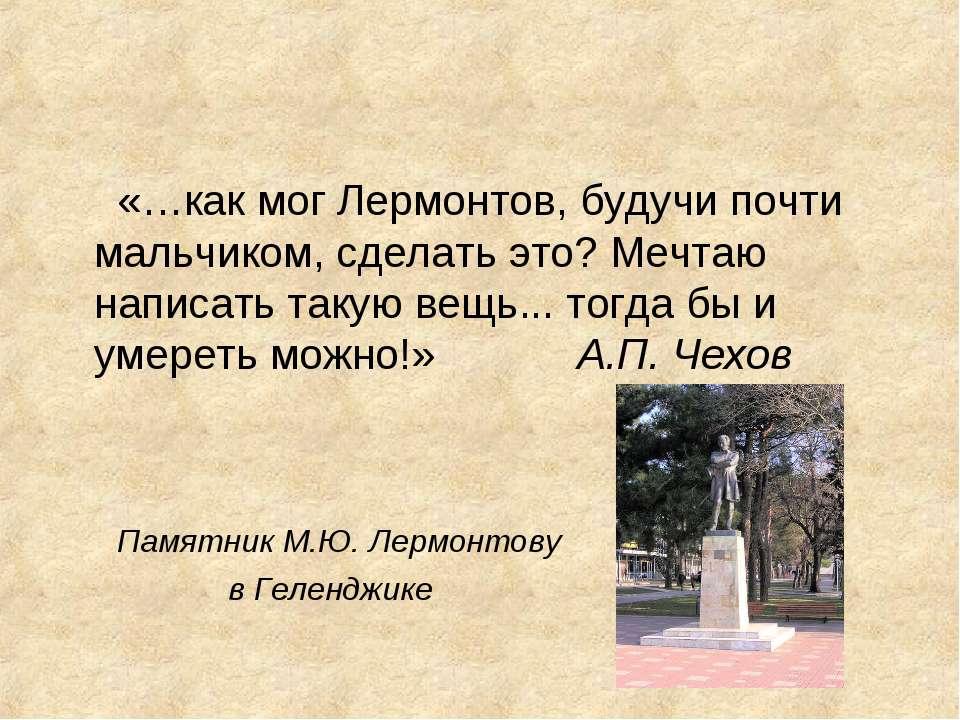 «…как мог Лермонтов, будучи почти мальчиком, сделать это? Мечтаю написать так...