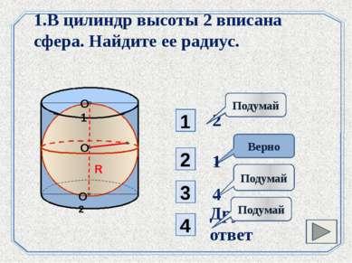 1 3 Подумай 2 4 Верно 1.В цилиндр высоты 2 вписана сфера. Найдите ее радиус. ...