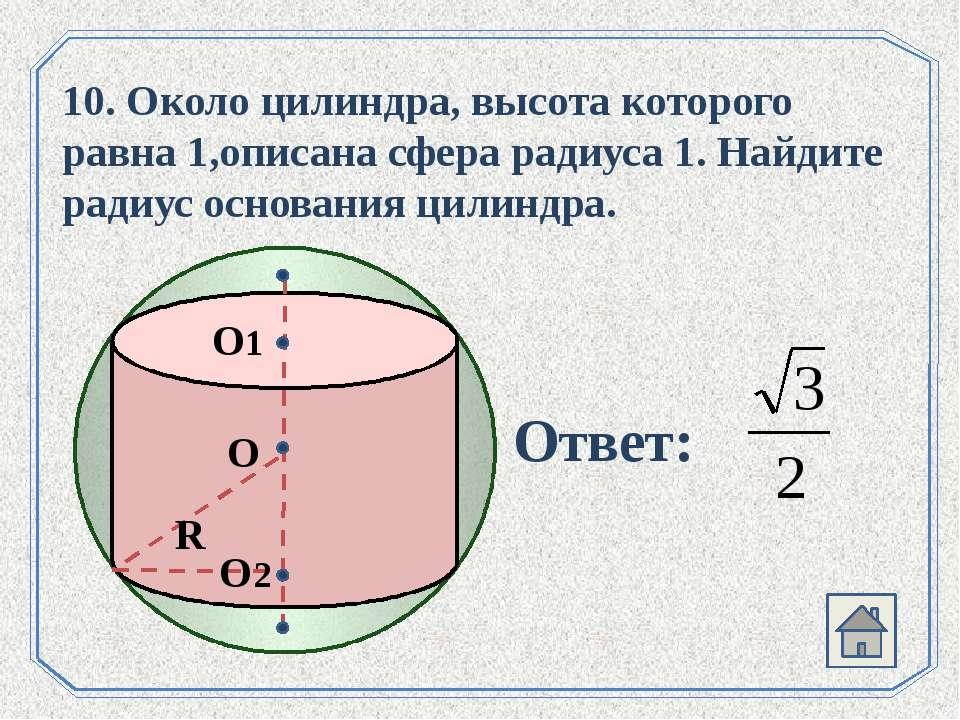 . О О1 О2 R 10. Около цилиндра, высота которого равна 1,описана сфера радиуса...