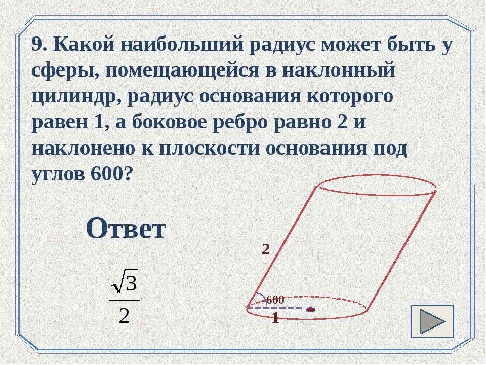 . 9. Какой наибольший радиус может быть у сферы, помещающейся в наклонный цил...
