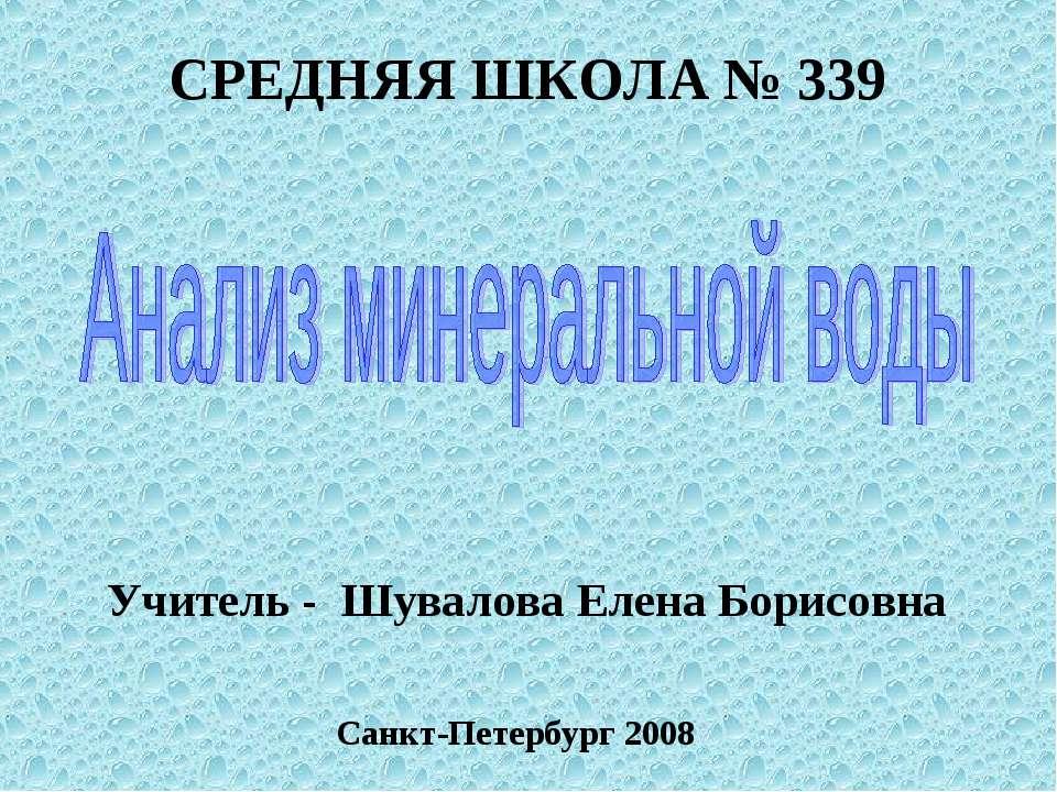 СРЕДНЯЯ ШКОЛА № 339 Учитель - Шувалова Елена Борисовна Санкт-Петербург 2008