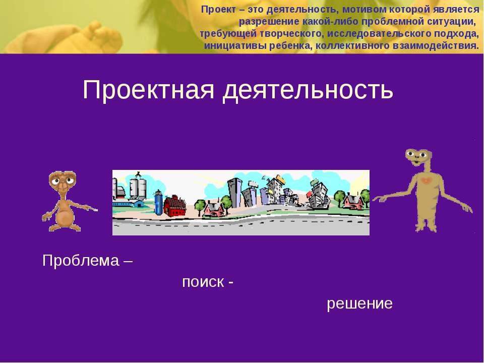 Проектная деятельность Проблема – поиск - решение Проект – это деятельность, ...