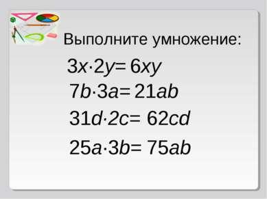 Выполните умножение: 3x·2y= 6xy 7b·3a= 21ab 31d·2c= 62cd 25a∙3b= 75ab