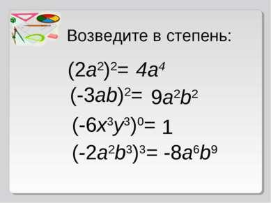 Возведите в степень: (2a2)2= 4a4 (-3ab)2= 9a2b2 (-6x3y3)0= 1 (-2a2b3)3= -8a6b9