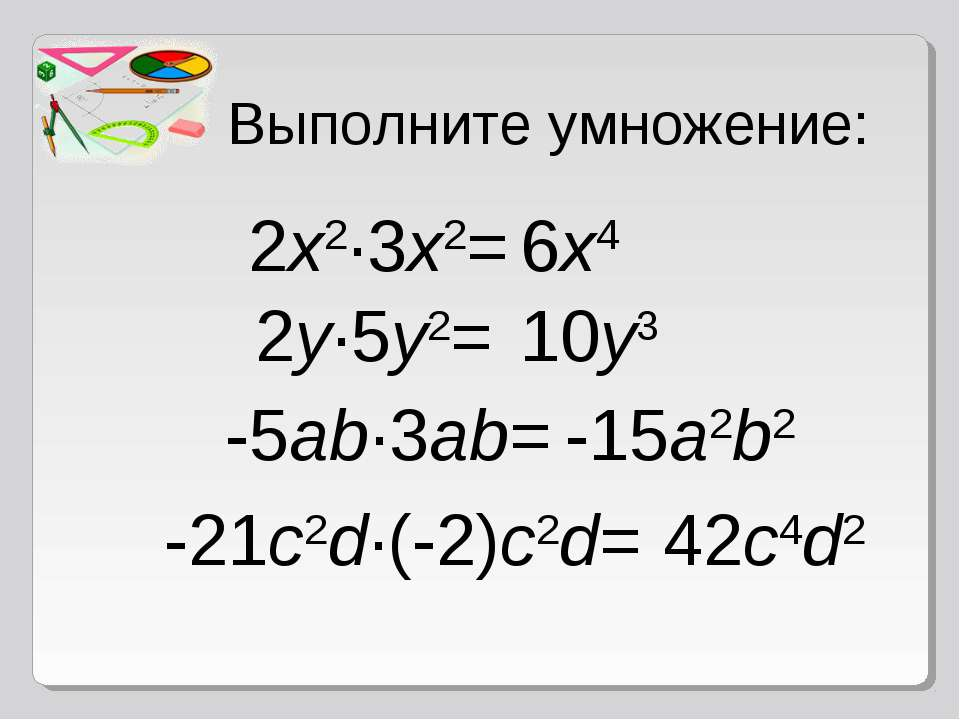 Выполните умножение: 2x2·3x2= 6x4 2y·5y2= 10y3 -5ab·3ab= -15a2b2 -21c2d·(-2)c...