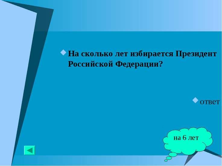 На сколько лет избирается Президент Российской Федерации? ответ на 6 лет