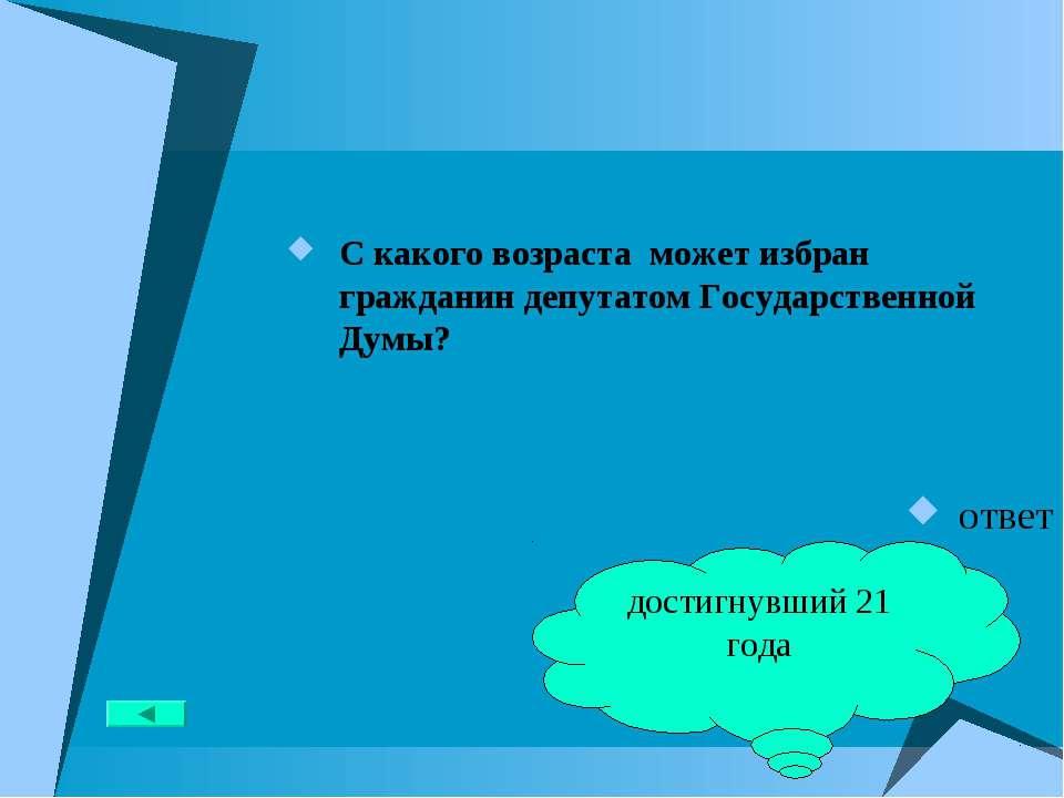 С какого возраста может избран гражданин депутатом Государственной Думы? отве...