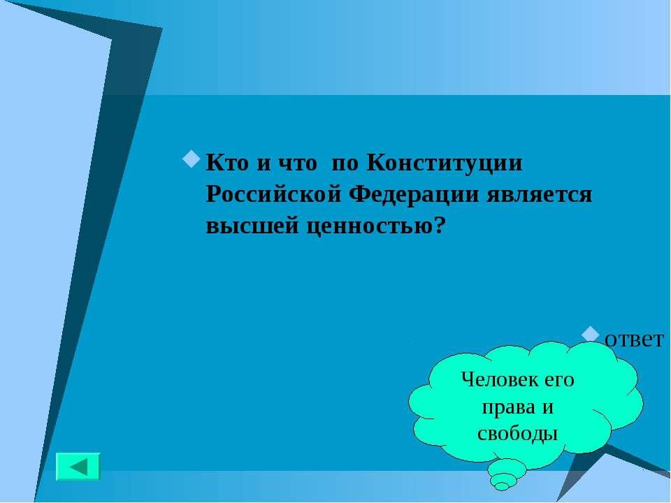Кто и что по Конституции Российской Федерации является высшей ценностью? отве...
