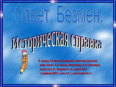 К концу 18 века сложилась система русских мер: ласт= 1,2 тонны, берковец=1,6 ...