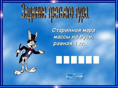 Старинная мера массы на Руси, равная 1 кг. ответ