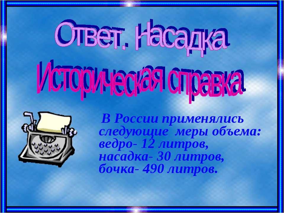 В России применялись следующие меры объема: ведро- 12 литров, насадка- 30 лит...