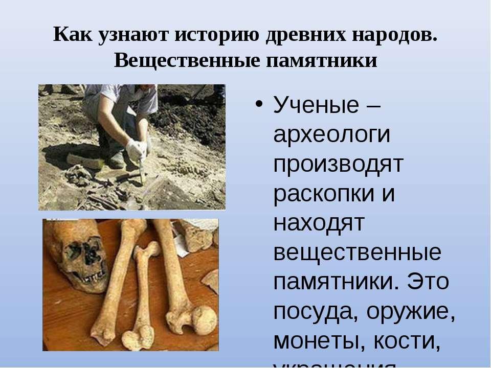 Как узнают историю древних народов. Вещественные памятники Ученые – археологи...