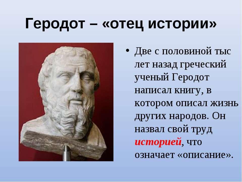 Геродот – «отец истории» Две с половиной тыс лет назад греческий ученый Герод...