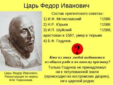 Царь Федор Иванович Состав «регентского совета»: 1) И.Ф. Мстиславский †1586 2...