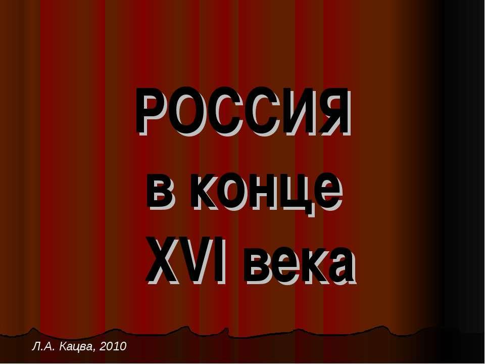 РОССИЯ в конце XVI века Л.А. Кацва, 2010