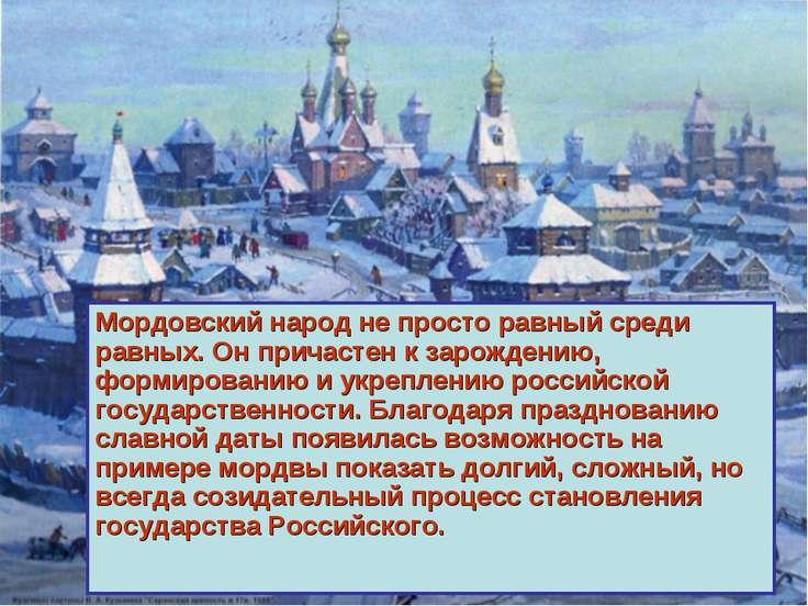 Мордовский народ не просто равный среди равных. Он причастен к зарождению, фо...