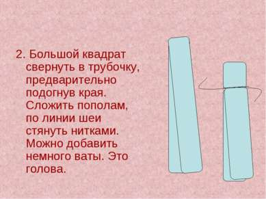 2. Большой квадрат свернуть в трубочку, предварительно подогнув края. Сложить...