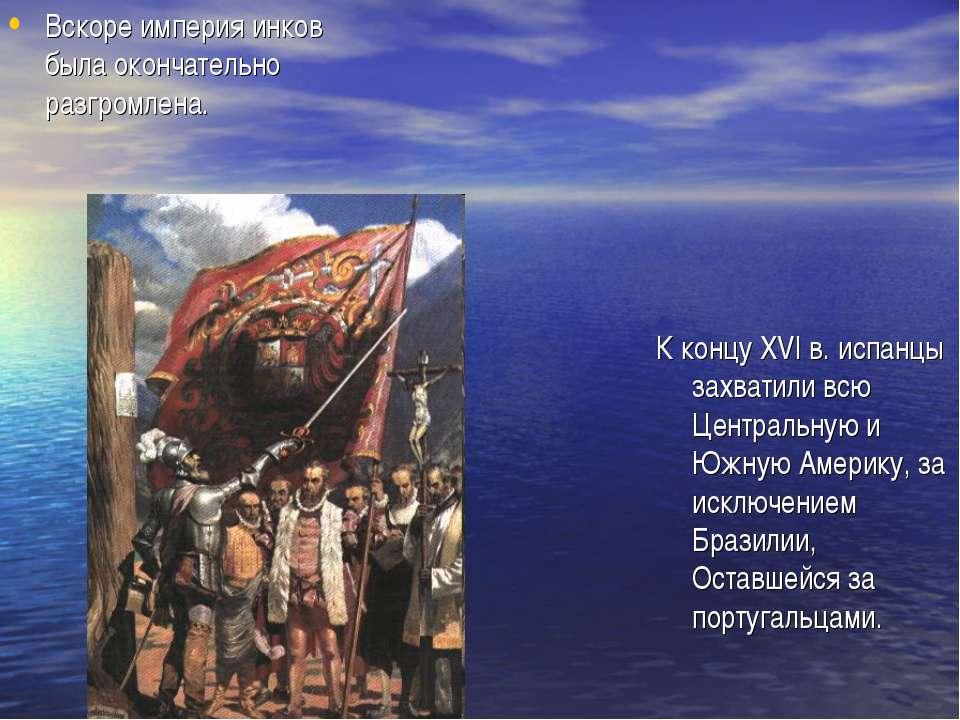 Вскоре империя инков была окончательно разгромлена. К концу XVI в. испанцы за...