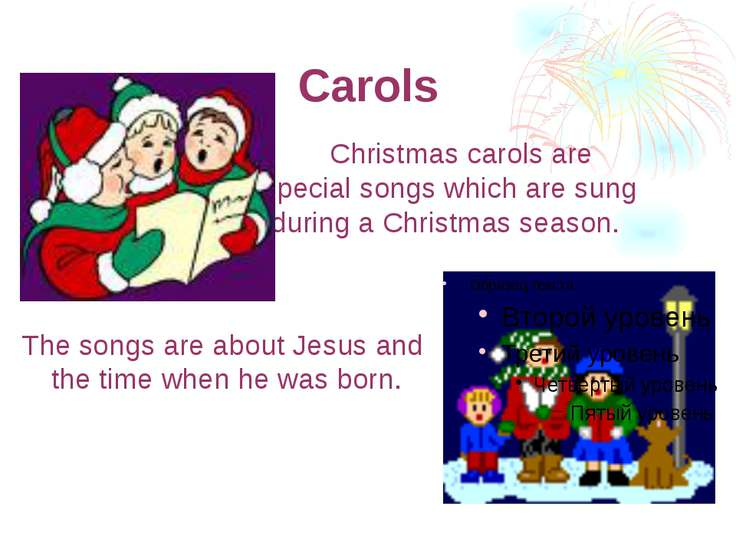 Carols Christmas carols are special songs which are sung during а Christmas s...