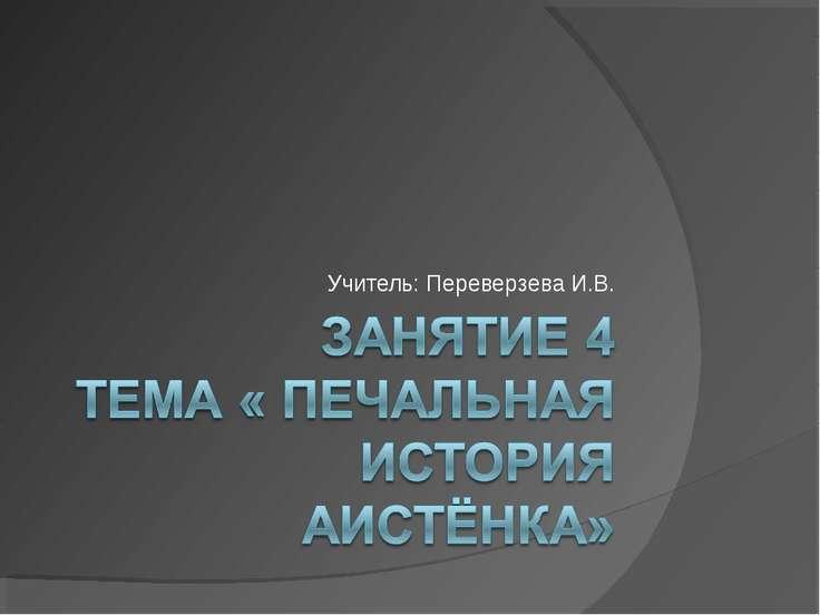 Учитель: Переверзева И.В.