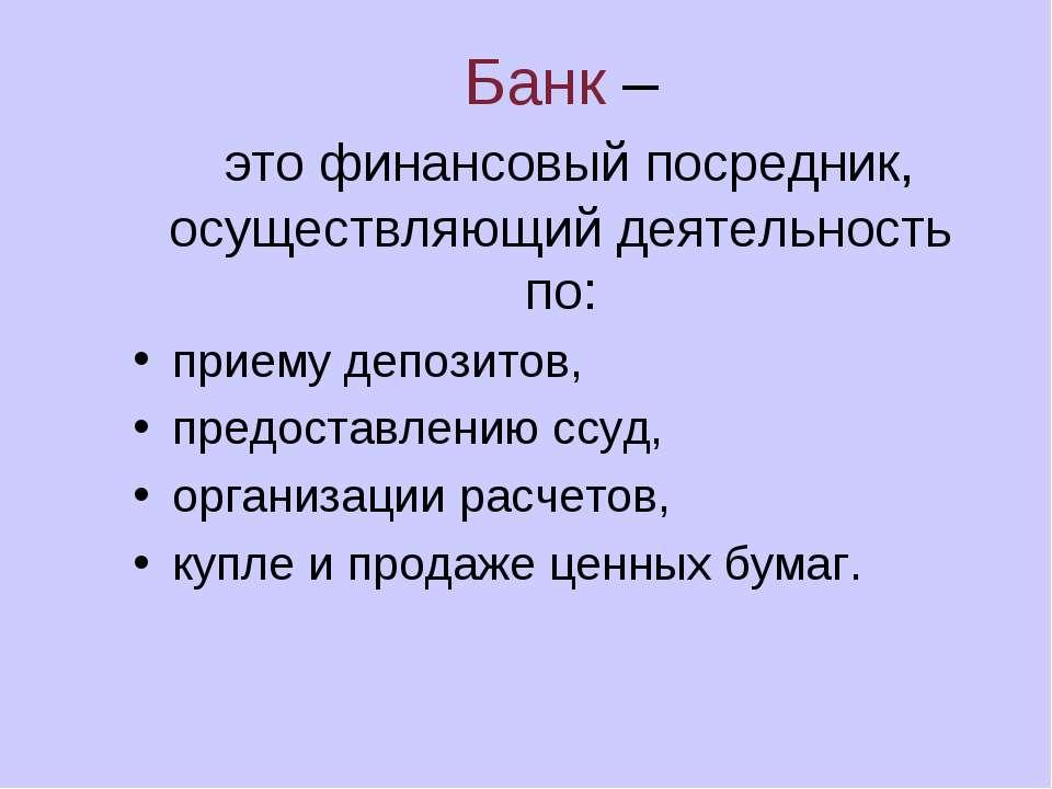 Банк – это финансовый посредник, осуществляющий деятельность по: приему депоз...