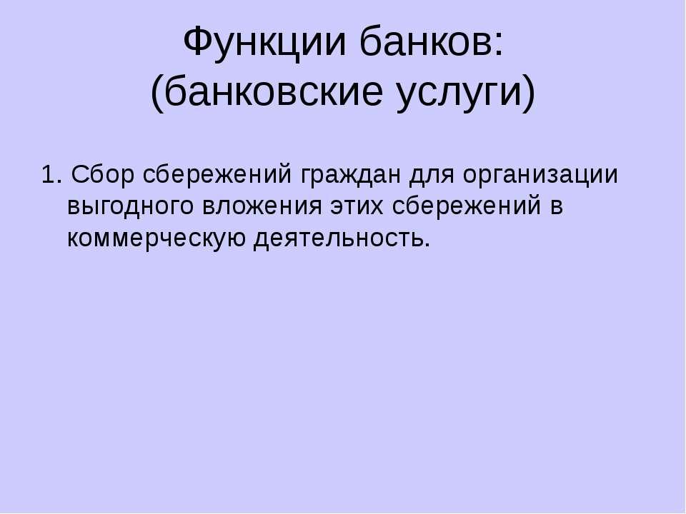 Функции банков: (банковские услуги) 1. Сбор сбережений граждан для организаци...