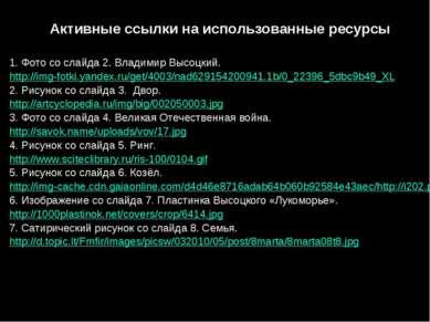 Активные ссылки на использованные ресурсы 1. Фото со слайда 2. Владимир Высоц...