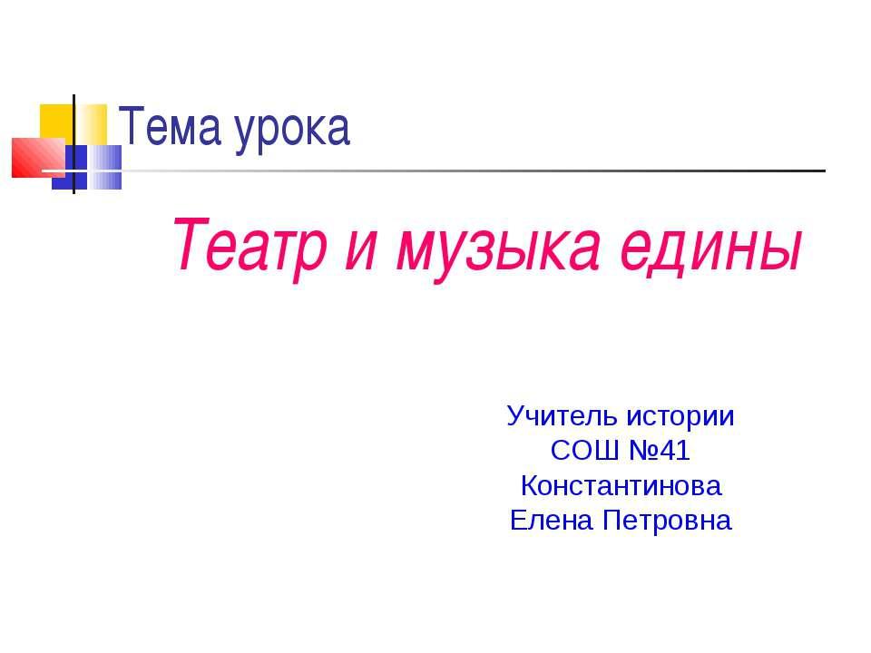 Тема урока Театр и музыка едины Учитель истории СОШ №41 Константинова Елена П...