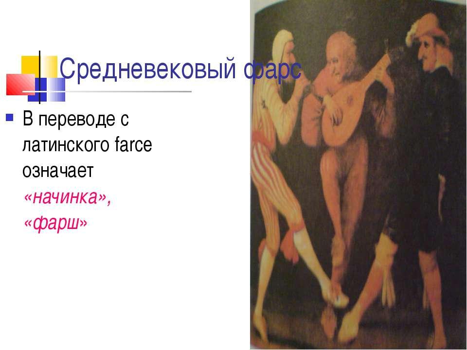 В переводе с латинского farce означает «начинка», «фарш» Средневековый фарс