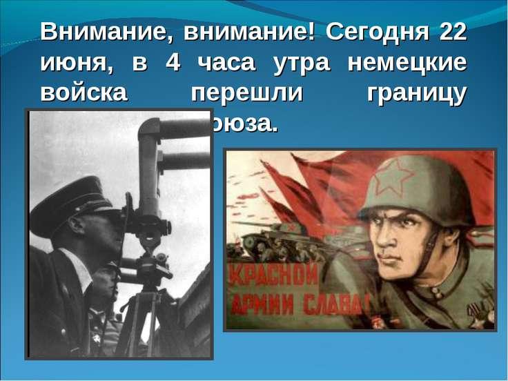 Внимание, внимание! Сегодня 22 июня, в 4 часа утра немецкие войска перешли гр...