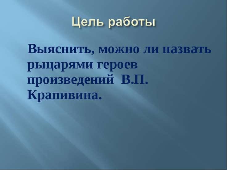 Выяснить, можно ли назвать рыцарями героев произведений В.П. Крапивина.