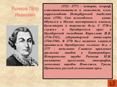 Рычков Пётр Иванович (1712- 1777) - историк, географ, естествоиспытатель и эк...