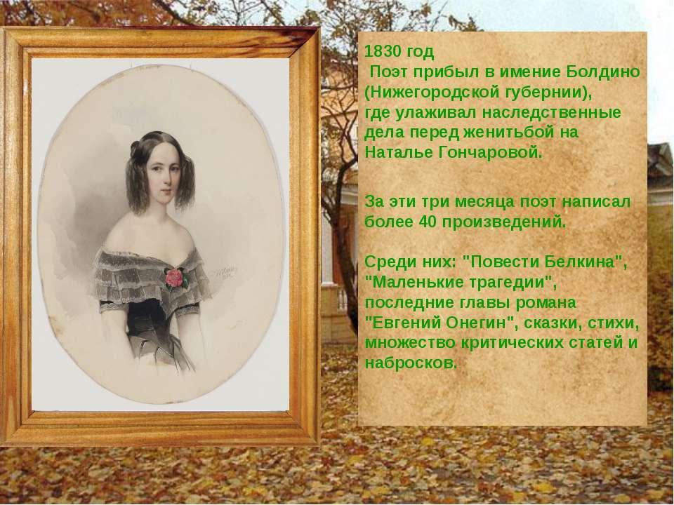 1830 год Поэт прибыл в имение Болдино (Нижегородской губернии), где улаживал ...