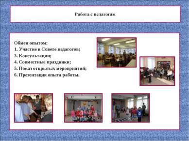 Обмен опытом: 1. Участие в Совете педагогов; 3. Консультации; 4. Совместные п...