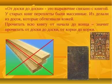 «От доски до доски» - это выражение связано с книгой. У старых книг переплеты...