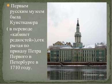 Первым русским музеем была Кунсткамера ( в переводе «кабинет редкостей»),откр...
