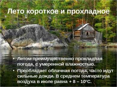 Лето короткое и прохладное Летом преимущественно прохладная погода, с умеренн...