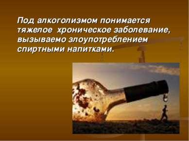 Под алкоголизмом понимается тяжелое хроническое заболевание, вызываемо злоупо...