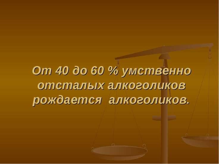 От 40 до 60 % умственно отсталых алкоголиков рождается алкоголиков.
