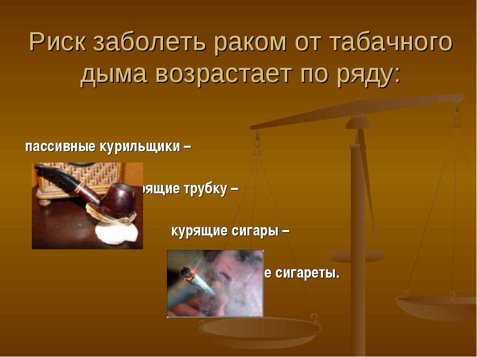 Риск заболеть раком от табачного дыма возрастает по ряду: пассивные курильщик...