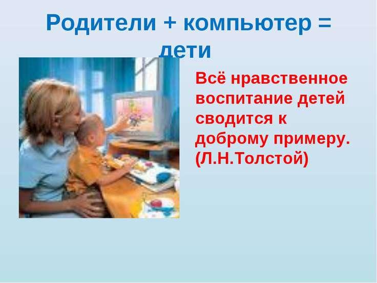 Родители + компьютер = дети Всё нравственное воспитание детей сводится к добр...