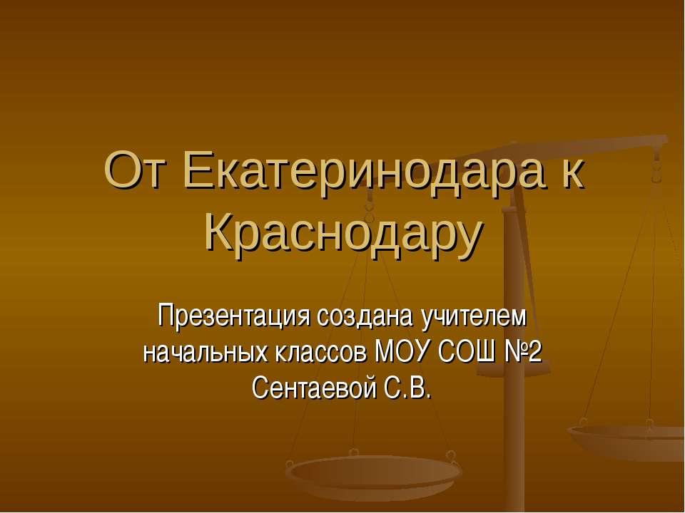 От Екатеринодара к Краснодару Презентация создана учителем начальных классов ...