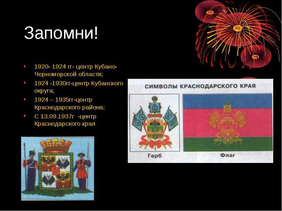 Запомни! 1920- 1924 гг- центр Кубано- Черноморской области; 1924 -1930гг-цент...