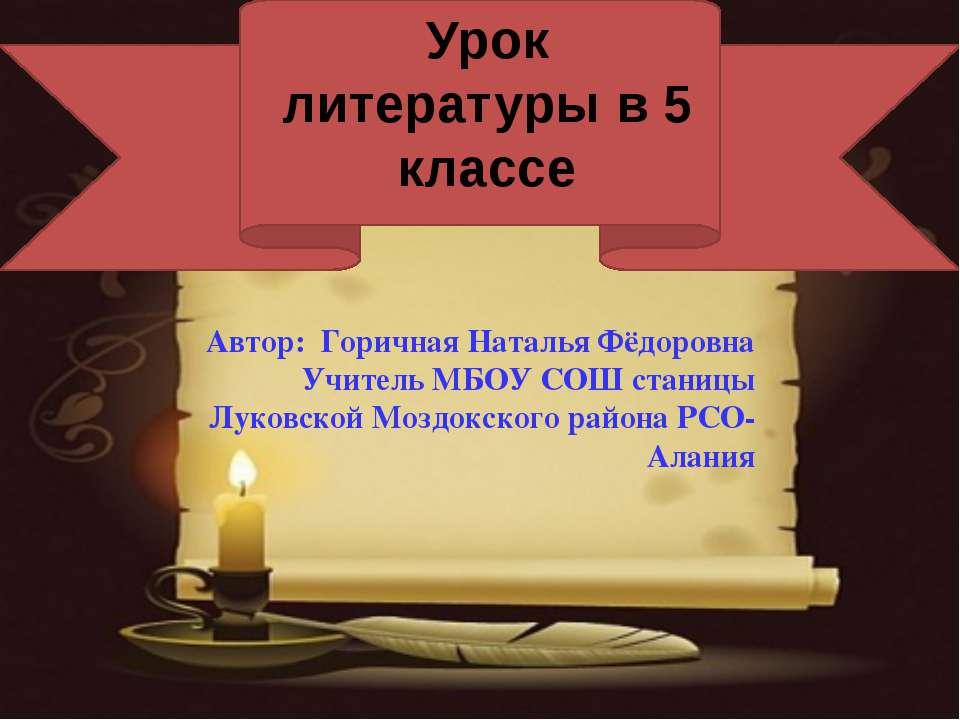 Урок литературы в 5 классе Автор: Горичная Наталья Фёдоровна Учитель МБОУ СОШ...