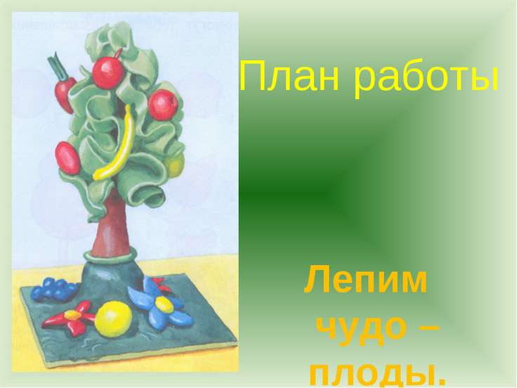 План работы Лепим чудо – плоды.